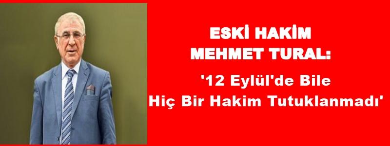 ESKİ HAKİM MEHMET TURAL: '12 Eylül'de Bile Hiç Bir Hakim Tutuklanmadı'