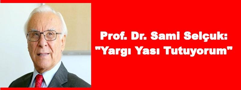 """Prof. Dr. Sami Selçuk: """"Yargı Yası Tutuyorum"""""""