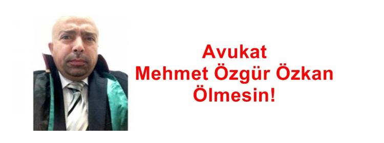 Avukat Mehmet Özgür Özkan Ölmesin!
