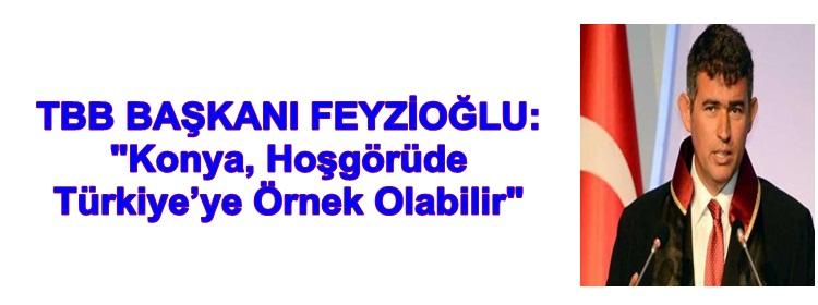 """TBB BAŞKANI FEYZİOĞLU:  """"Konya, Hoşgörüde  Türkiye'ye Örnek Olabilir"""""""