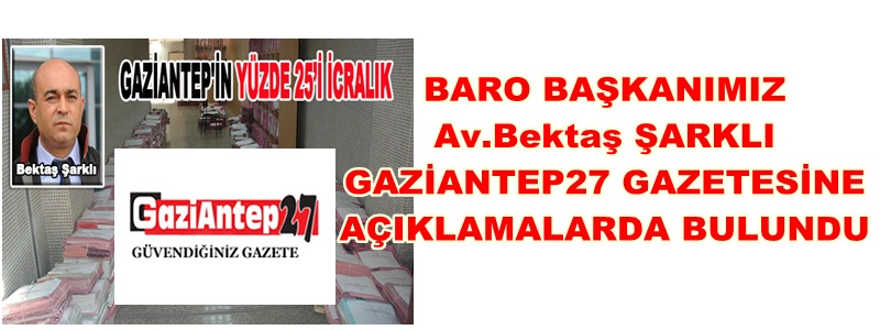 BARO BAŞKANIMIZ  Av.Bektaş ŞARKLI ''GAZİANTEP27'' GAZETESİNE  AÇIKLAMALARDA BULUNDU
