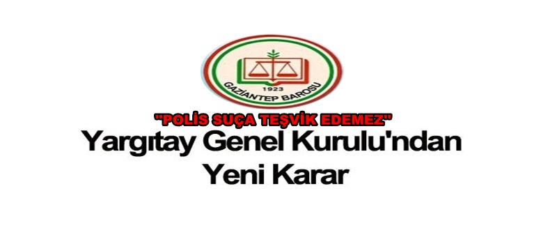 YARGITAY GENEL KURUL KARARI : ''POLİS SUÇA TEŞVİK EDEMEZ''