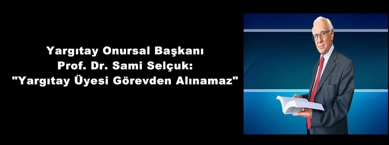 """Yargıtay Onursal Başkanı Prof. Dr. Sami Selçuk: """"Yargıtay Üyesi Görevden Alınamaz"""""""