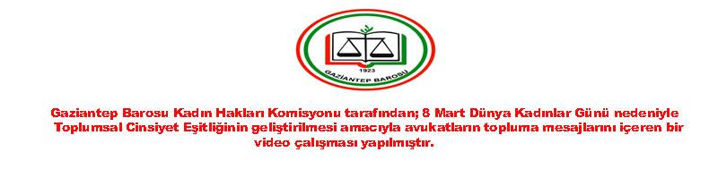Gaziantep Barosu Kadın Hakları Komisyonu tarafından; 8 Mart Dünya Kadınlar Günü nedeniyle Toplumsal Cinsiyet Eşitliğinin geliştirilmesi amacıyla avukatların topluma mesajlarını içeren bir video çalışması yapılmıştır.
