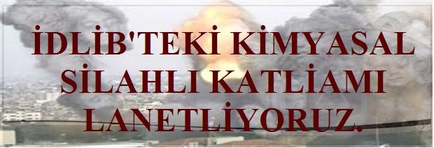 İDLİB'TEKİ KİMYASAL SİLAHLI KATLİAMI LANETLİYORUZ.