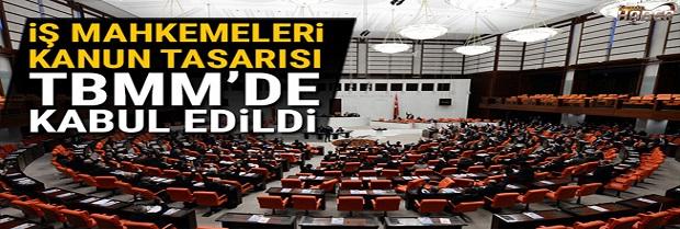 İŞ MAHKEMELERİ KANUN TASARISI KABUL EDİLDİ